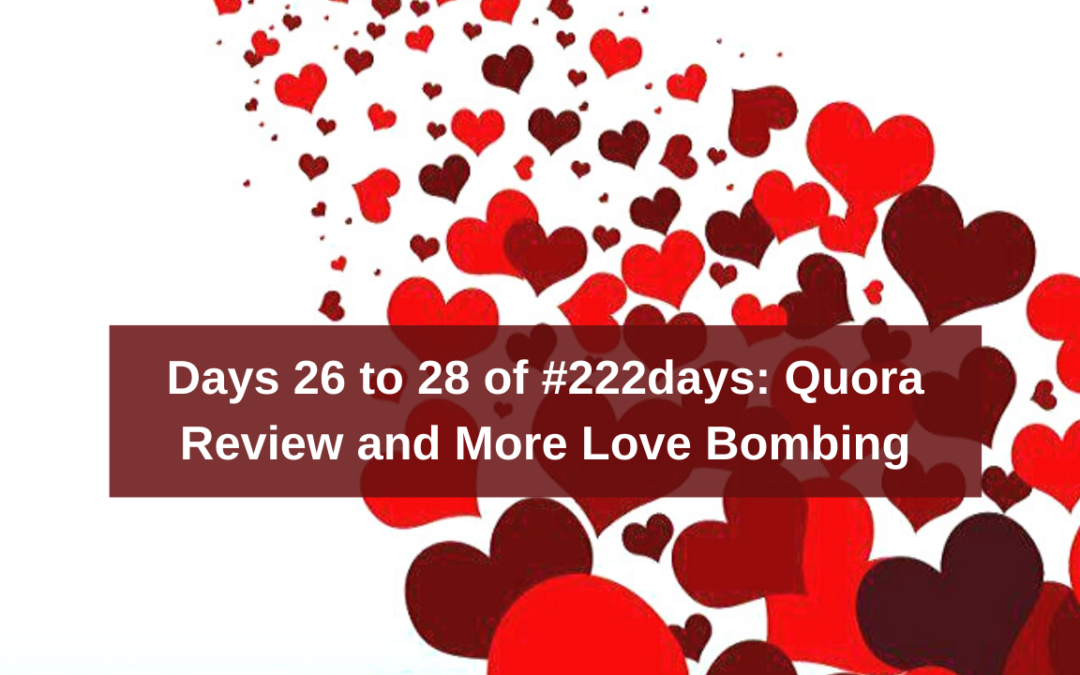 Days 26 to 28 of #222days: Quora Review and More Love Bombing