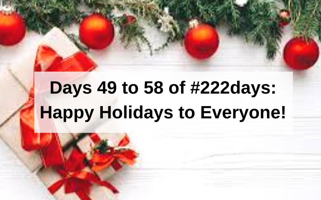 Days 49 to 58 of #222days: Happy Holidays to Everyone!