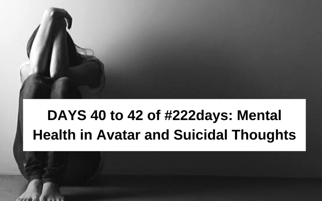 Days 40 to 42 of #222days: Mental Health in Avatar and Suicidal Thoughts